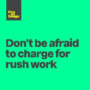 Don't be afraid to charge for rush work