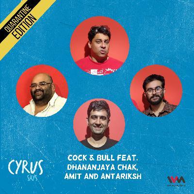 Ep. 556: Cock & Bull feat. Dhananjaya Chak, Amit and Antariksh