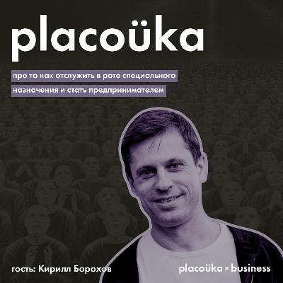placoüka×business — Кирилл Борохов про то, как отслужить в спецназе и стать предпринимателем