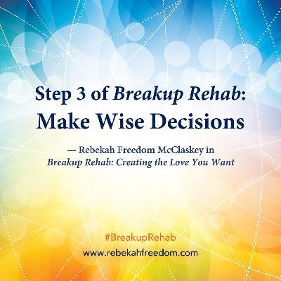 Step 3 Breakup Rehab - Make Wise Decisions