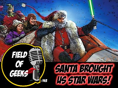 FIELD of GEEKS 143 - SANTA BROUGHT US STAR WARS!