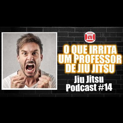 Episódio 014 - Coisas que irritam seu professor de Jiu Jitsu
