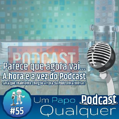 A hora e a vez do Podcast (Um Papo Qualquer #55)