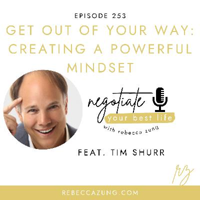 """""""Get Out of Your Way:  Creating a Powerful Mindset"""" with Tim Shurr on Negotiate Your Best Life with Rebecca Zung #253"""