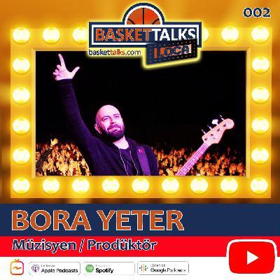 Basket Talks Loca / 002 / BORA YETER - Müzisyen / Prodüktör