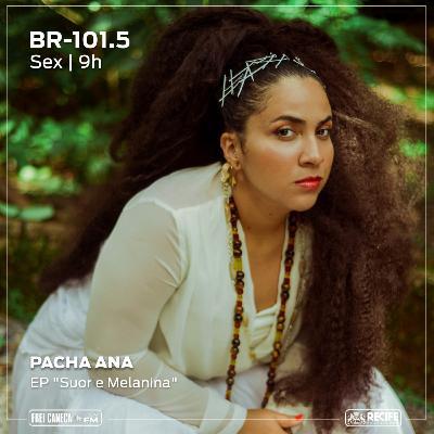 "BR 101.5 - Pacha Ana fala sobre o disco ""Suor & Melanina"""