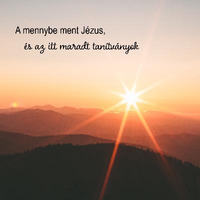 A mennybe ment Jézus és az itt maradt tanítványok - Márk 16:19-20