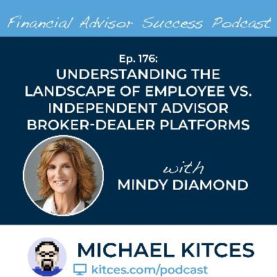 Ep 176: Understanding The Landscape Of Employee Vs Independent Advisor Broker-Dealer Platforms with Mindy Diamond