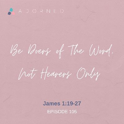 Ep. 105 - Be Doers of The Word, Not Hearers Only - James 1:19-27