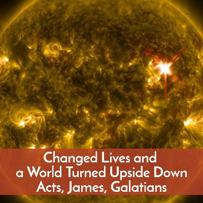 #55 Changed lives and a world turned upside down--Acts, James, Galatians