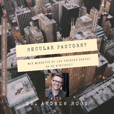 Ep 71: Dr. Andrew Root - Secular Pastors? Why Ministry in the Meaning Crisis Is So Difficult