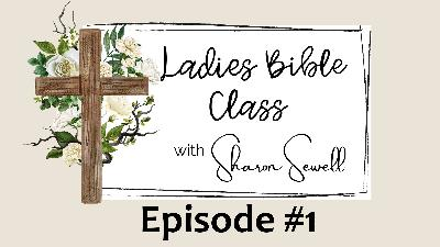 Episode #1 - Ladies Bible Class with Sharon Sewell