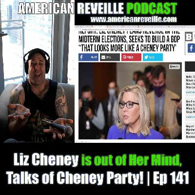 Liz Cheney is out of Her Mind, Talks of Cheney Party! | Ep 141