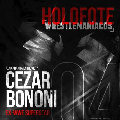 Holofote #4 - Cezar Bononi (Ex-WWE)
