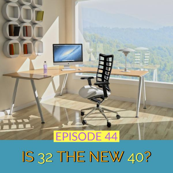 Is 32 The New 40?   Ep 44