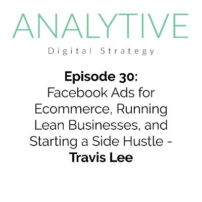 Facebook Ads for Ecommerce, Running Lean Businesses, and Starting a Side Hustle - Travis Lee