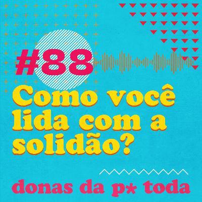#088 - Solidão na pandemia: como você lida com ela ou com a falta dela?