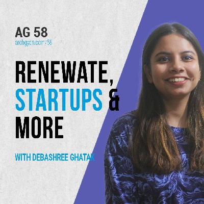 Renewate, Startups and more with Debashree Ghatak | AG 58