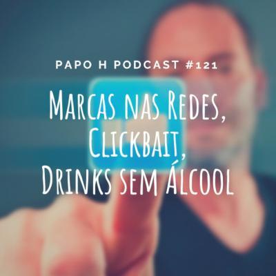 Papo H Podcast #121 – Marcas nas Redes, Clickbait, Drinks Sem Álcool