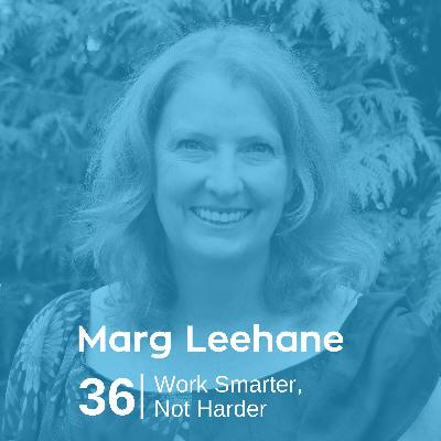 Ep 36. Marg Leehane - Work Smarter Not Harder