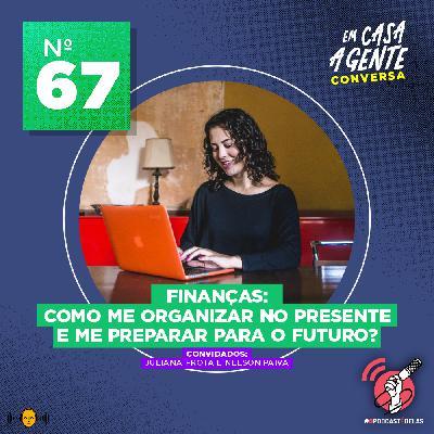 67: Finanças: Como Me Organizar No Presente e Me Preparar Para o Futuro?