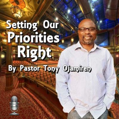 Setting Our Priorities Right | By Pastor Tony Ojamiren