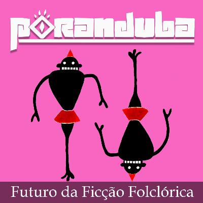 Poranduba 68 - O Futuro da Ficção Folclórica