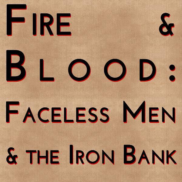 Fire & Blood: Faceless Men & The Iron Bank