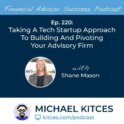 Ep 220: Taking A Tech Startup Approach To Building And Pivoting Your Advisory Firm with Shane Mason