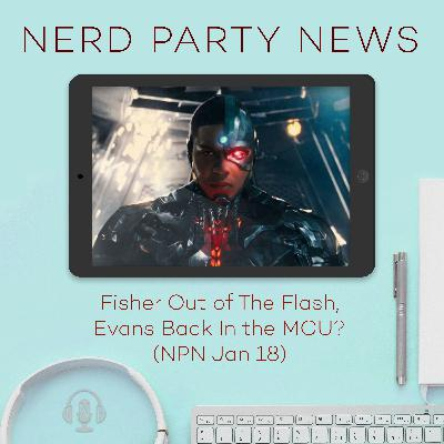Fisher Out of The Flash, Evans Back In the MCU? (NPN Jan 18)