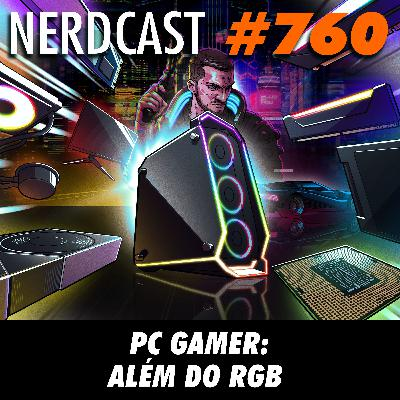 NerdCast 760 - PC Gamer: Além do RGB