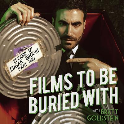 Edgar Wright (part 2 of 2) • Films To Be Buried With with Brett Goldstein #127