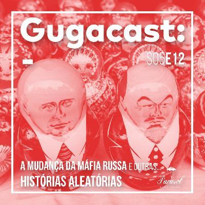 A Mudança da Máfia Russa e outras HISTÓRIAS ALEATÓRIAS - Gugacast - S05E12