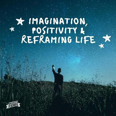 Imagination, Positivity, Reframing Life
