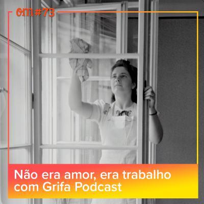 #73 - Não era amor, era trabalho com GrifaPodcast
