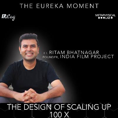 Ep.17 THE DESIGN OF SCALING UP 100x ft. Ritam Bhatnagar, Founder- India Film Project