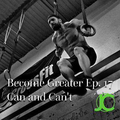 Become Greater Ep. 17 - Can and Can't