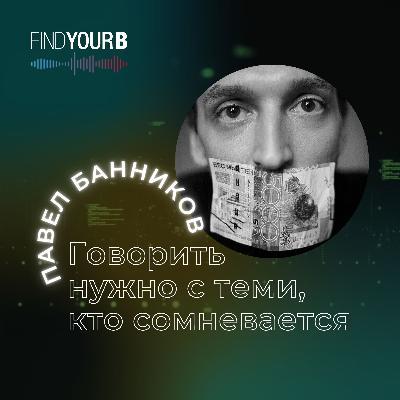 """95. Павел Банников """"Говорить нужно с теми, кто сомневается"""""""