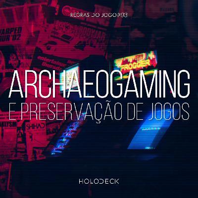 Regras do Jogo #93 – Archaeogaming e preservação de jogos