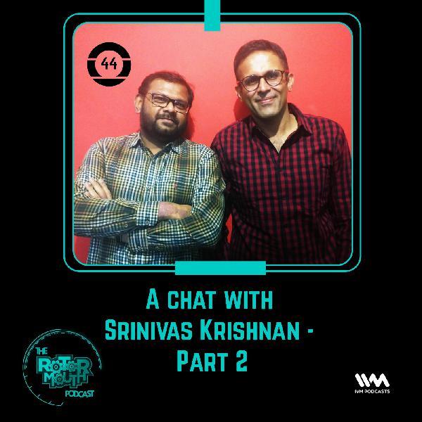 Ep. 44: A Chat with Srinivas Krishnan - Part 2