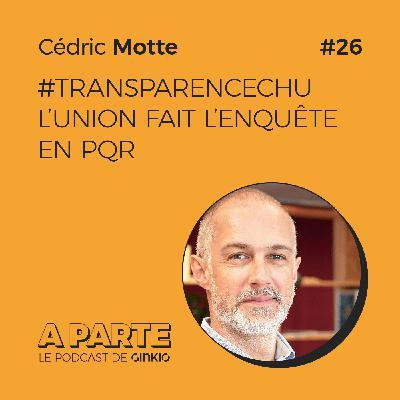 #TransparenceCHU : l'union fait l'enquête en PQR, avec Cédric Motte