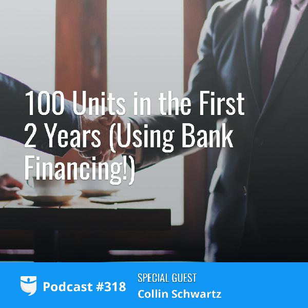 #318: 100 Units in the First 2 Years (Using Bank Financing!) with Collin Schwartz