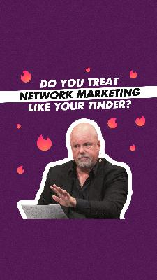 Do You Treat Network Marketing Like Your Tinder?