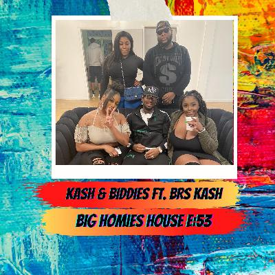 53: KASH & BIDDIES  FT. BRS KASH-  Big Homies House E:53