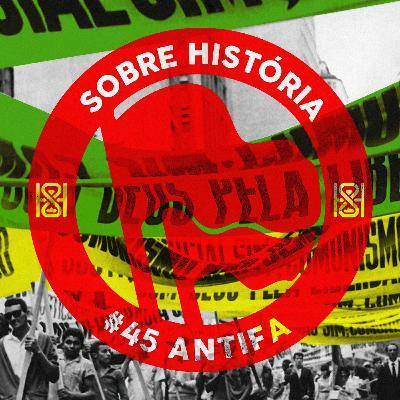 SH 45 - Sobre História Antifa!