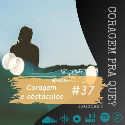 #37 - Coragem e obstáculos