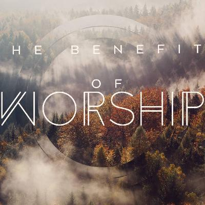 October 18, 2020: The Benefits of Worship