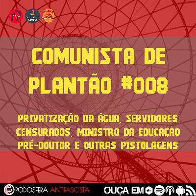 Comunista de Plantão #008: Privatização da Água, Servidores do MS Enquadrados na LSN, O Ministro da Educação Pré-Doutor e outras pistolagens