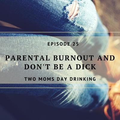 Parental Burnout and Don't Be a Dick