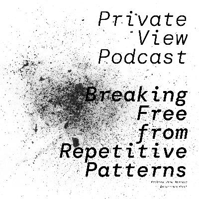 Private View Podcast   Breaking Free of Repetitive Patterns